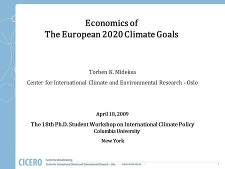 1 Economics of The European 2020 Climate Goals Torben K. Mideksa Center for International Climate and Environmental Research - Oslo April 18, 2009 The.