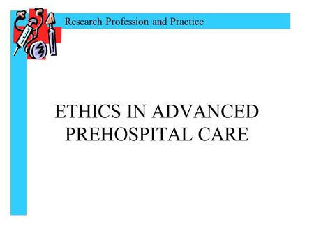 Research Profession and Practice ETHICS IN ADVANCED PREHOSPITAL CARE.