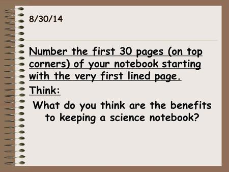 8/30/14 Number the first 30 pages (on top corners) of your notebook starting with the very first lined page. Think: What do you think are the benefits.