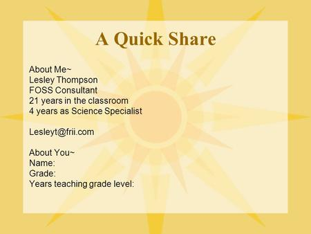 A Quick Share About Me~ Lesley Thompson FOSS Consultant 21 years in the classroom 4 years as Science Specialist About You~ Name: Grade: