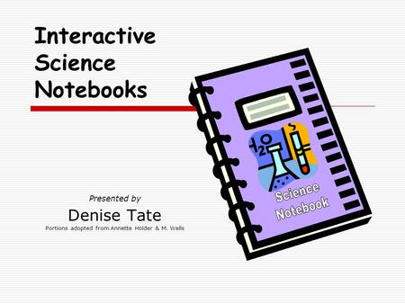 Presented by Denise Tate Portions adopted from Annette Holder & M. Wells Interactive Science Notebooks.