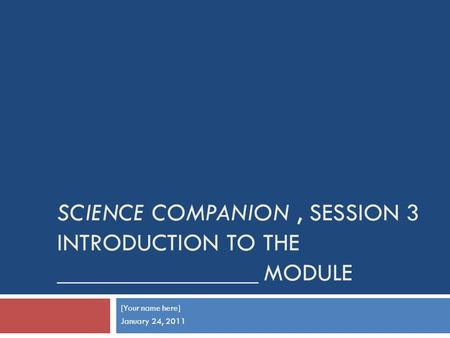 SCIENCE COMPANION, SESSION 3 INTRODUCTION TO THE ________________ MODULE [Your name here] January 24, 2011.
