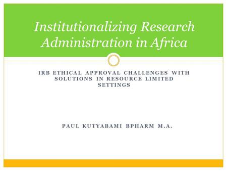 IRB ETHICAL APPROVAL CHALLENGES WITH SOLUTIONS IN RESOURCE LIMITED SETTINGS Institutionalizing Research Administration in Africa PAUL KUTYABAMI BPHARM.