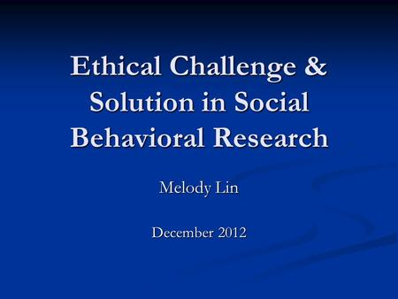 Ethical Challenge & Solution in Social Behavioral Research Melody Lin December 2012.