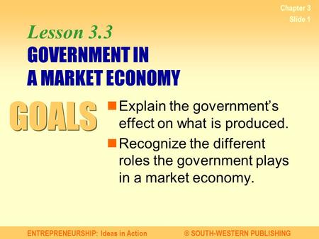 ENTREPRENEURSHIP: Ideas in Action© SOUTH-WESTERN PUBLISHING Chapter 3 Slide 1 Lesson 3.3 GOVERNMENT IN A MARKET ECONOMY Explain the government's effect.