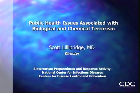 Public Health Issues Associated with Biological and Chemical Terrorism Scott Lillibridge, MD Director Bioterrorism Preparedness and Response Activity National.