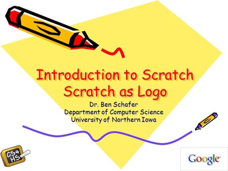 Introduction to Scratch Scratch as Logo Dr. Ben Schafer Department of Computer Science University of Northern Iowa.