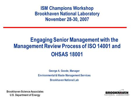 Brookhaven Science Associates U.S. Department of Energy Engaging Senior Management with the Management Review Process of ISO 14001 and OHSAS 18001 George.