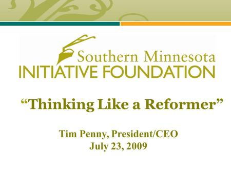 """Thinking Like a Reformer"" Tim Penny, President/CEO July 23, 2009."