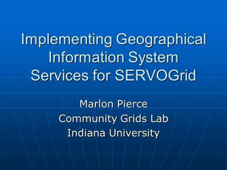 Implementing Geographical Information System Services for SERVOGrid Marlon Pierce Community Grids Lab Indiana University.