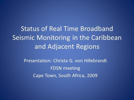 Status of Real Time Broadband Seismic Monitoring in the Caribbean and Adjacent Regions Presentation: Christa G. von Hillebrandt FDSN meeting Cape Town,