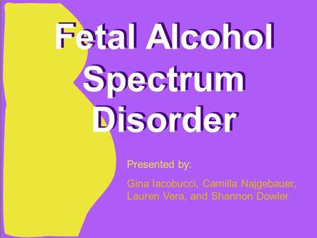 Fetal Alcohol Spectrum Disorder Presented by: Gina Iacobucci, Camilla Najgebauer, Lauren Vera, and Shannon Dowler.
