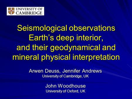 Seismological observations Earth's deep interior, and their geodynamical and mineral physical interpretation Arwen Deuss, Jennifer Andrews University of.