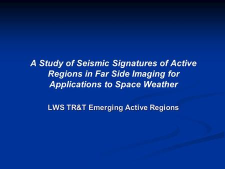 LWS TR&T Emerging Active Regions A Study of Seismic Signatures of Active Regions in Far Side Imaging for Applications to Space Weather LWS TR&T Emerging.