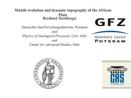 Bernhard Steinberger Mantle evolution and dynamic topography of the African Plate Deutsches GeoForschungsZentrum, Potsdam and Physics of Geological Processes,