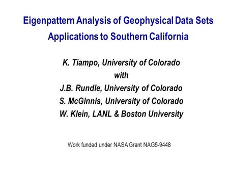 Eigenpattern Analysis of Geophysical Data Sets Applications to Southern California K. Tiampo, University of Colorado with J.B. Rundle, University of Colorado.