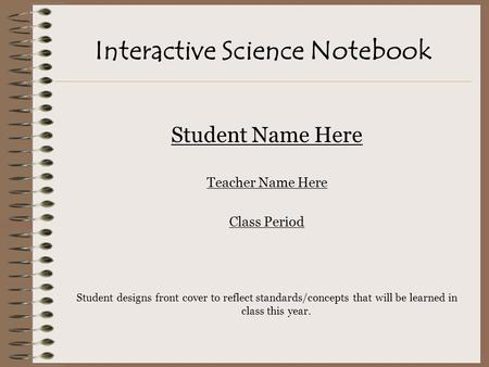 Interactive Science Notebook Student Name Here Teacher Name Here Class Period Student designs front cover to reflect standards/concepts that will be learned.