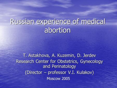 Russian experience of medical abortion T. Astakhova, A. Kuzemin, D. Jerdev Research Center for Obstetrics, Gynecology and Perinatology (Director – professor.