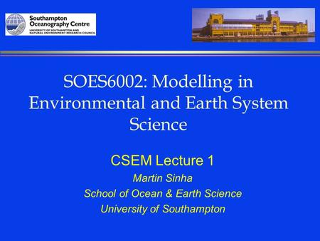 SOES6002: Modelling in Environmental and Earth System Science CSEM Lecture 1 Martin Sinha School of Ocean & Earth Science University of Southampton.
