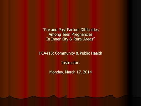 """Pre and Post Partum Difficulties Among Teen Pregnancies In Inner City & Rural Areas"" HCA415: Community & Public Health Instructor: Monday, March 17, 2014."