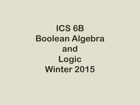 ICS 6B Boolean Algebra and Logic Winter 2015. Course Instructors Instructor: Prof. Sandy Irani Teaching Assistants: – Zachary Destefano – Mengfan Tang.