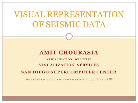 AMIT CHOURASIA VISUALIZATION SCIENTIST VISUALIZATION SERVICES SAN DIEGO SUPERCOMPUTER CENTER PRESENTED AT : GEOINFORMATICS 2007, MAY 18 TH VISUAL REPRESENTATION.