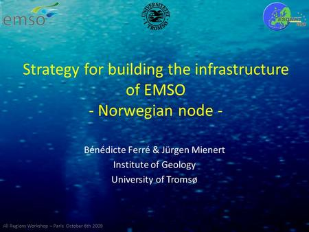 Strategy for building the infrastructure of EMSO - Norwegian node - Bénédicte Ferré & Jürgen Mienert Institute of Geology University of Tromsø All Regions.
