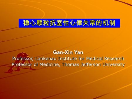 稳心颗粒抗室性心侓失常的机制 Gan-Xin Yan Professor, Lankenau Institute for <strong>Medical</strong> Research Professor of Medicine, Thomas Jefferson University.