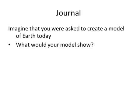 Journal Imagine that you were asked to create a model of Earth today What would your model show?