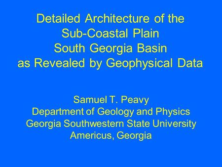 Detailed Architecture of the Sub-Coastal Plain South Georgia Basin as Revealed by Geophysical Data Samuel T. Peavy Department of Geology and Physics Georgia.
