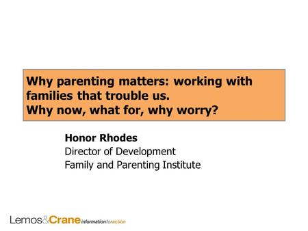Why parenting matters: working with families that trouble us. Why now, what for, why worry? Honor Rhodes Director of Development Family and Parenting Institute.