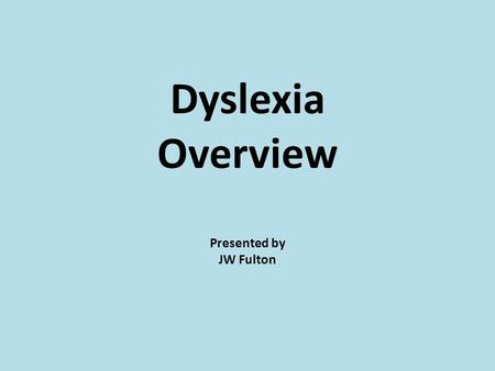Dyslexia Overview Presented by JW Fulton.