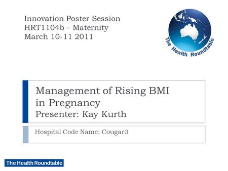 The Health Roundtable Management of Rising BMI in Pregnancy Presenter: Kay Kurth Hospital Code Name: Cougar3 Innovation Poster Session HRT1104b – Maternity.