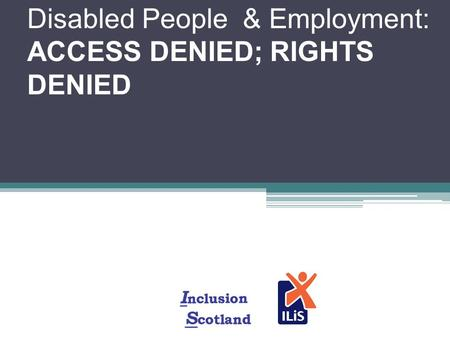 Disabled People & Employment: ACCESS DENIED; RIGHTS DENIED.