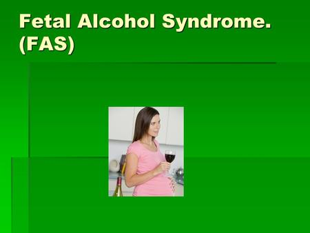 Fetal Alcohol Syndrome. (FAS). What is fetal alcohol syndrome?  Fetal alcohol syndrome is a pattern of mental and physical defects that can develop in.