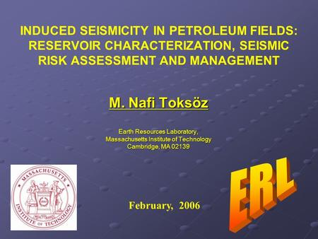 INDUCED SEISMICITY IN PETROLEUM FIELDS: RESERVOIR CHARACTERIZATION, SEISMIC RISK ASSESSMENT AND MANAGEMENT M. Nafi Toksöz Earth Resources Laboratory, Massachusetts.