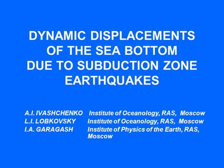 DYNAMIC DISPLACEMENTS OF THE SEA BOTTOM DUE TO SUBDUCTION ZONE EARTHQUAKES A.I. IVASHCHENKO Institute of Oceanology, RAS, Moscow L.I. LOBKOVSKY Institute.