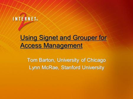 Using Signet and Grouper for Access Management Using Signet and Grouper for Access Management Tom Barton, University of Chicago Lynn McRae, Stanford University.