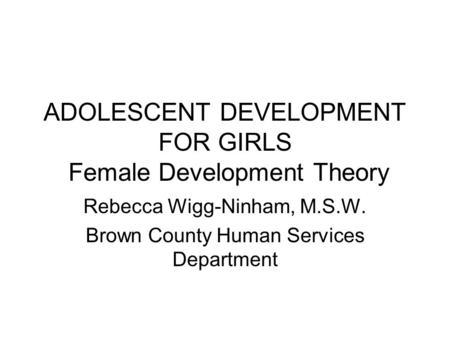 ADOLESCENT DEVELOPMENT FOR GIRLS Female Development Theory Rebecca Wigg-Ninham, M.S.W. Brown County Human Services Department.