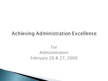 Achieving Administration Excellence For Administrators February 26 & 27, 2009.
