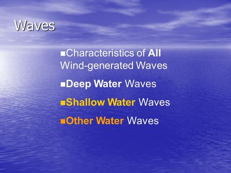 Waves n Characteristics of All Wind-generated Waves n Deep Water Waves n Shallow Water Waves n Other Water Waves.
