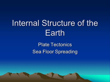 Internal Structure of the Earth Plate Tectonics Sea Floor Spreading.