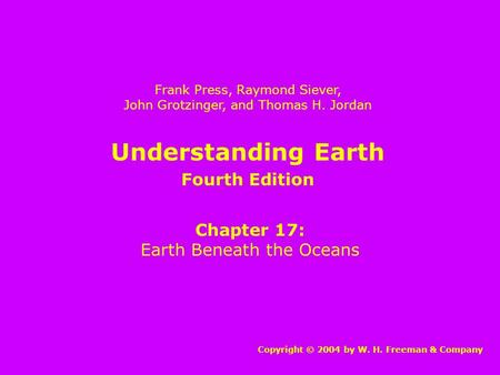 Understanding Earth Chapter 17: Earth Beneath the Oceans Copyright © 2004 by W. H. Freeman & Company Frank Press, Raymond Siever, John Grotzinger, and.