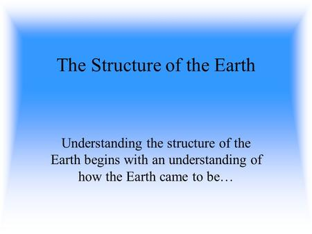 The Structure of the Earth Understanding the structure of the Earth begins with an understanding of how the Earth came to be…