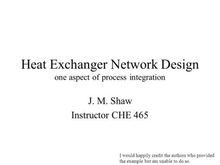 Heat Exchanger Network Design one aspect of process integration J. M. Shaw Instructor CHE 465 I would happily credit the authors who provided the example.