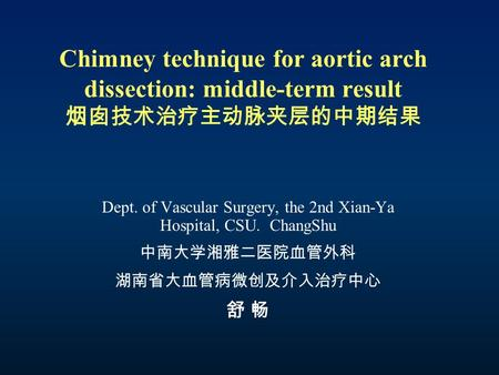 Chimney technique for aortic arch dissection: middle-term result 烟囱技术治疗主动脉夹层的中期结果 Dept. of Vascular Surgery, the 2nd Xian-Ya Hospital, CSU. ChangShu 中南大学湘雅二医院血管外科.