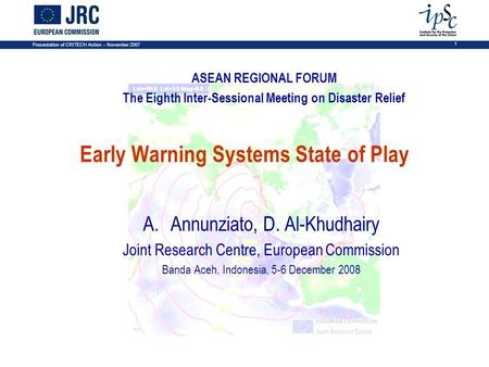 Presentation of CRITECH Action – November 2007 1 Early Warning Systems State of Play A.Annunziato, D. Al-Khudhairy Joint Research Centre, European Commission.