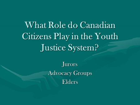 What Role do Canadian Citizens Play in the Youth Justice System? Jurors Advocacy Groups Elders.