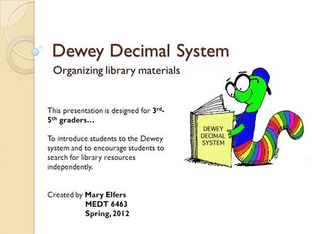 Dewey Decimal System Organizing library materials This presentation is designed for 3 rd - 5 th graders… To introduce students to the Dewey system and.
