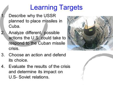 Learning Targets 1.Describe why the USSR planned to place missiles in Cuba. 2.Analyze different, possible actions the U.S. could take to respond to the.